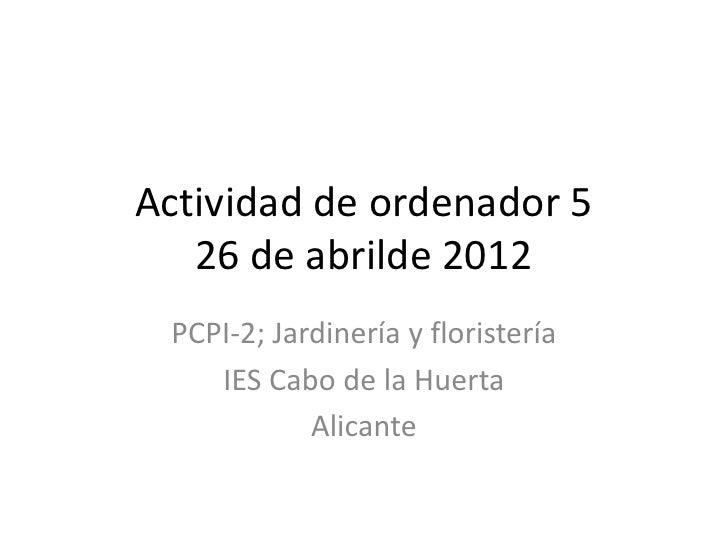 Actividad de ordenador 5   26 de abrilde 2012 PCPI-2; Jardinería y floristería    IES Cabo de la Huerta            Alicante