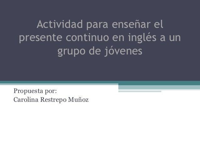 Actividad para enseñar el presente continuo en inglés a un        grupo de jóvenesPropuesta por:Carolina Restrepo Muñoz