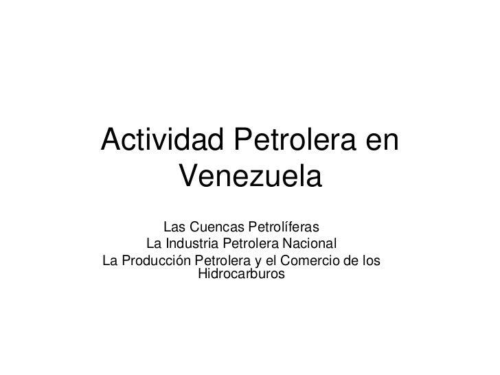 Actividad Petrolera en Venezuela<br />Las Cuencas Petrolíferas<br />La Industria Petrolera Nacional<br />La Producción Pet...