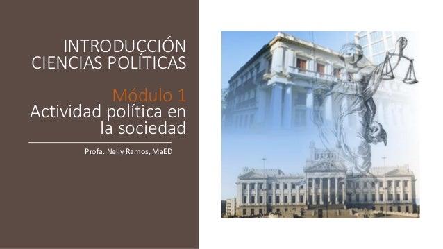 INTRODUCCIÓN CIENCIAS POLÍTICAS Módulo 1 Actividad política en la sociedad Profa. Nelly Ramos, MaED