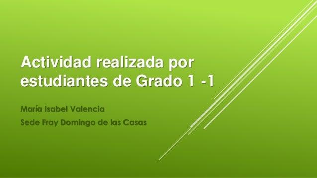 Actividad realizada por  estudiantes de Grado 1 -1  María Isabel Valencia  Sede Fray Domingo de las Casas