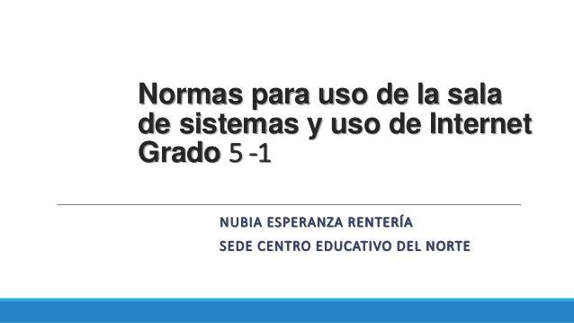 Normas para uso de la sala  de sistemas y uso de Internet  Grado 5 -1  NUBIA ESPERANZA RENTERÍA  SEDE CENTRO EDUCATIVO DEL...