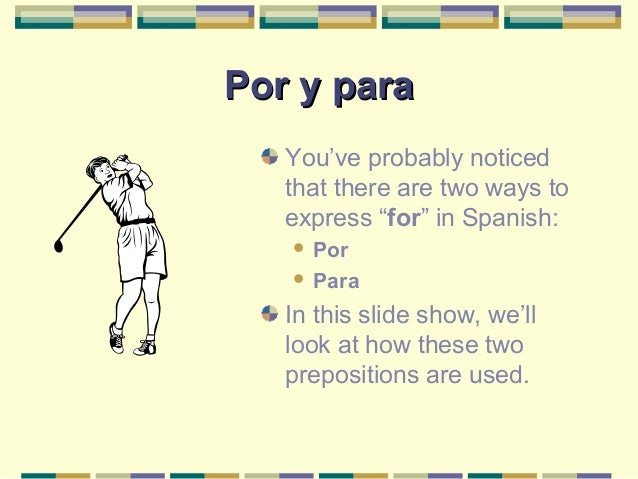 "Por y paraPor y para You've probably noticed that there are two ways to express ""for"" in Spanish:  Por  Para In this sli..."
