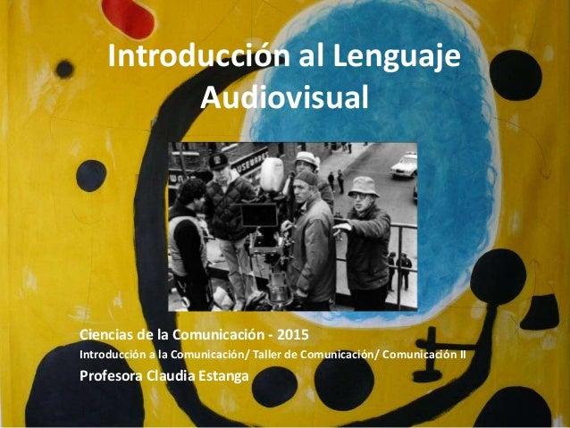 Introducción al Lenguaje Audiovisual Ciencias de la Comunicación - 2015 Introducción a la Comunicación/ Taller de Comunica...