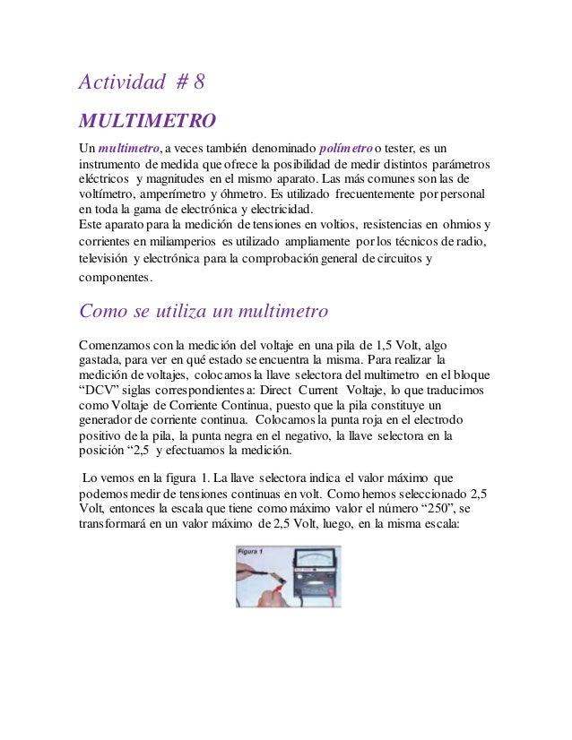 Actividad # 8 MULTIMETRO Un multimetro, a veces también denominado polímetroo tester, es un instrumento de medida que ofre...