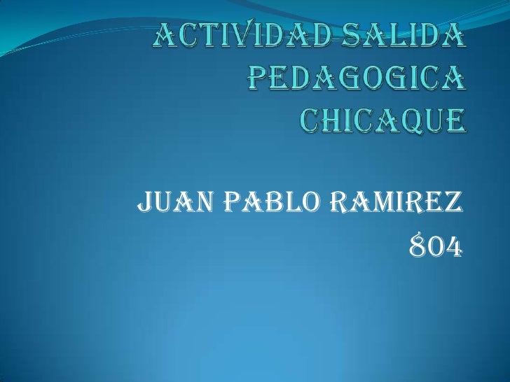 Actividad salida pedagogicachicaque<br />Juan pablo ramirez<br />804<br />