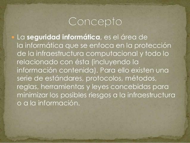  La seguridad informática, es el área dela informática que se enfoca en la protecciónde la infraestructura computacional ...