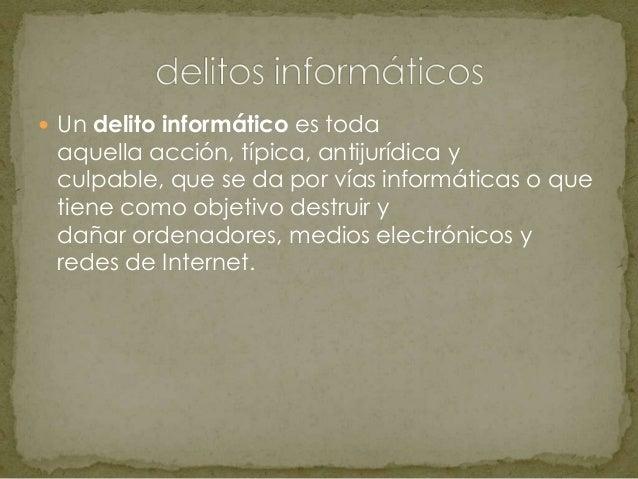  Un delito informático es todaaquella acción, típica, antijurídica yculpable, que se da por vías informáticas o quetiene ...