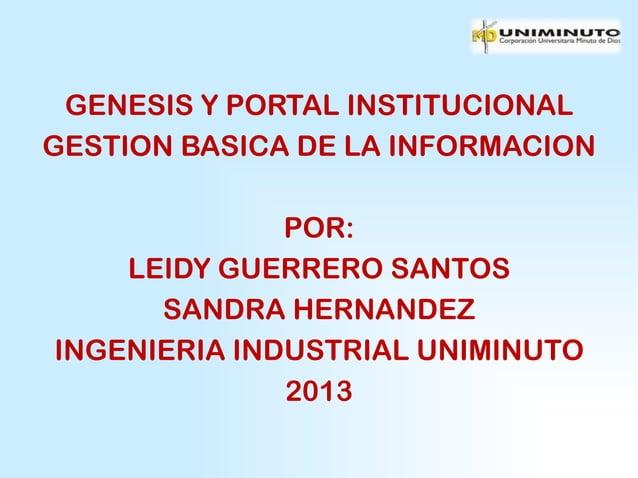 GENESIS Y PORTAL INSTITUCIONALGESTION BASICA DE LA INFORMACION              POR:    LEIDY GUERRERO SANTOS      SANDRA HERN...