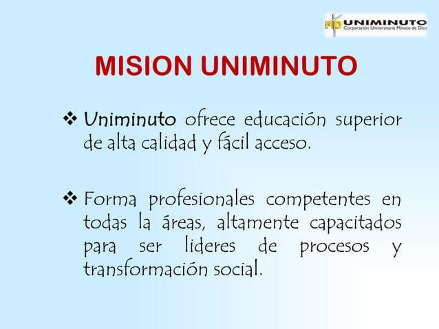 MISION UNIMINUTO Uniminuto ofrece educación superior  de alta calidad y fácil acceso. Forma profesionales competentes en...