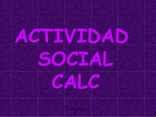 ACTIVIDAD  SOCIAL   CALC    Lourdes Medina