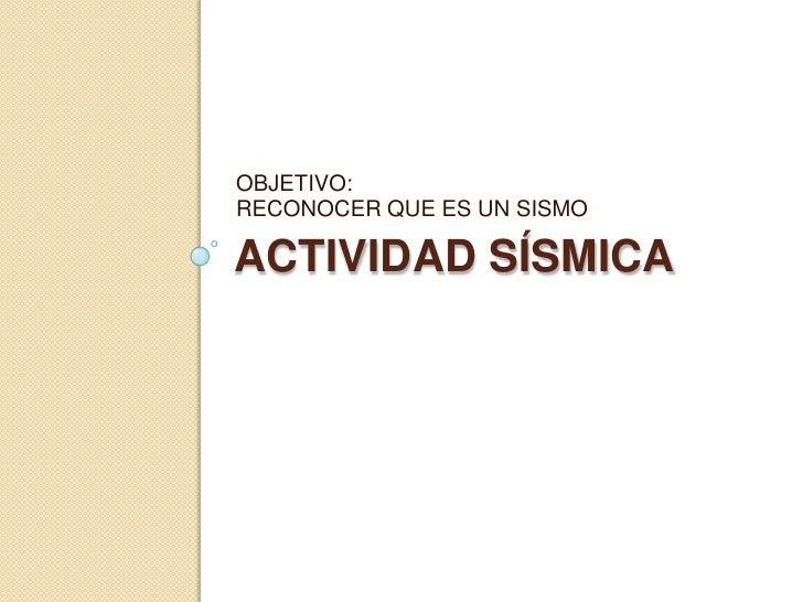 OBJETIVO:RECONOCER QUE ES UN SISMOACTIVIDAD SÍSMICA