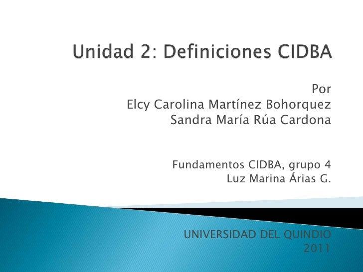 Unidad 2: Definiciones CIDBA<br />Por <br />Elcy Carolina Martínez Bohorquez<br />Sandra María Rúa Cardona<br />Fundamento...