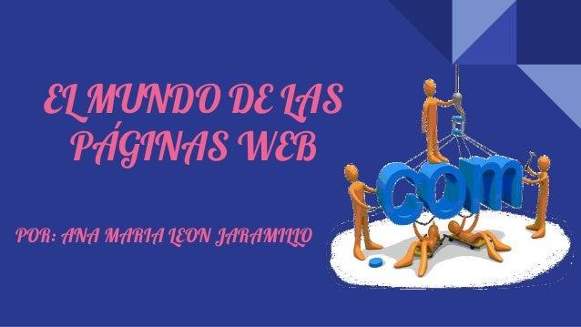EL MUNDO DE LAS PÁGINAS WEB POR: ANA MARIA LEON JARAMILLO