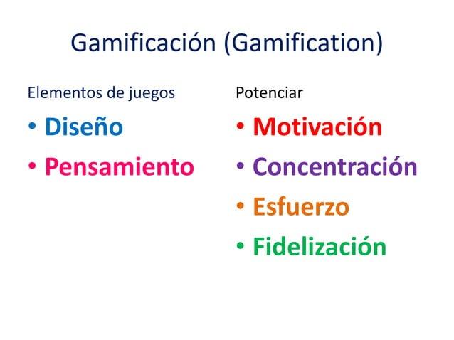 Gamificación (Gamification)  Elementos de juegos  • Diseño  • Pensamiento  Potenciar  • Motivación  • Concentración  • Esf...