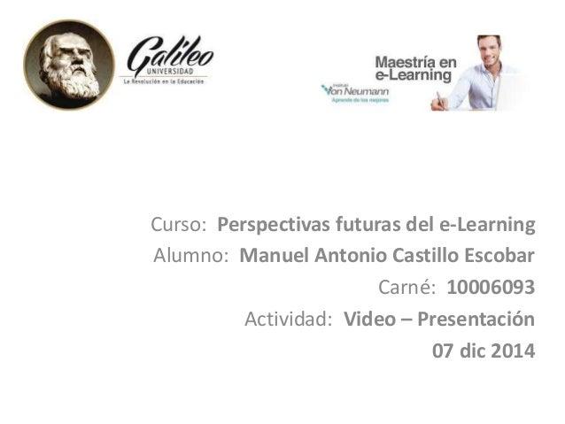 Curso: Perspectivas futuras del e-Learning  Alumno: Manuel Antonio Castillo Escobar  Carné: 10006093  Actividad: Video – P...