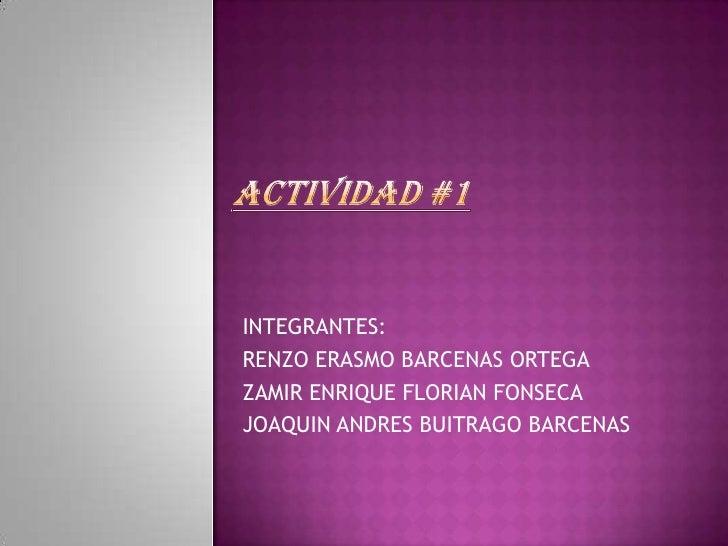 ACTIVIDAD #1<br />INTEGRANTES:<br />RENZO ERASMO BARCENAS ORTEGA<br />ZAMIR ENRIQUE FLORIAN FONSECA<br />JOAQUIN ANDRES BU...