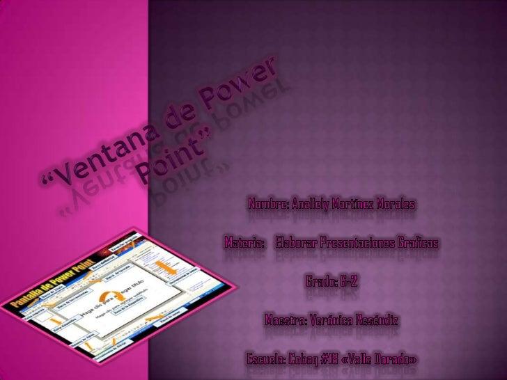 """""""Ventana de Power Point""""<br />Nombre: Anallely Martínez Morales<br />Materia: Elaborar Presentaciones Graficas<br />Grado..."""