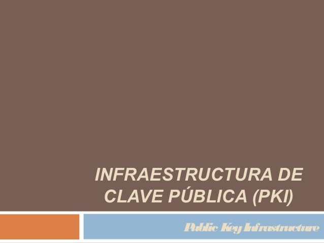 INFRAESTRUCTURA DECLAVE PÚBLICA (PKI)Public KeyInfrastructure
