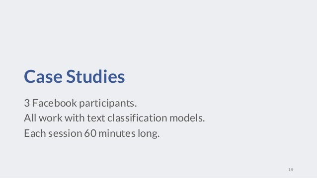 Case Studies 3 Facebook participants. All work with text classification models. Each session 60 minutes long. 18