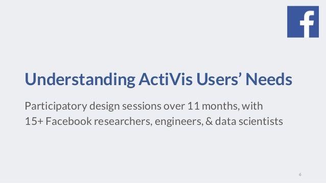 Understanding ActiVis Users' Needs Participatory design sessions over 11 months, with 15+ Facebook researchers, engineers,...