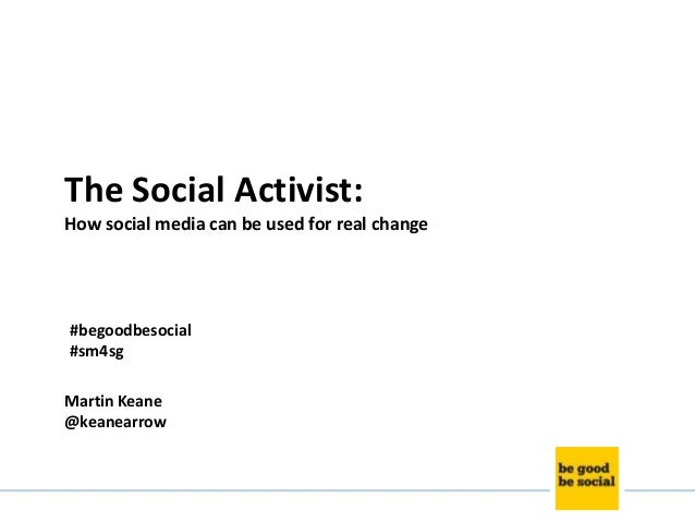 The Social Activist: How social media can be used for real change  #begoodbesocial #sm4sg Martin Keane @keanearrow