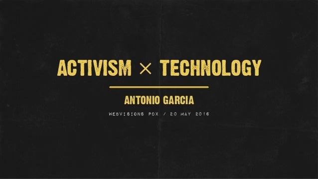 ANTONIO GARCIA WEBVISIONS PDX / 20 MAY 2016 ACTIVISM × TECHNOLOGY