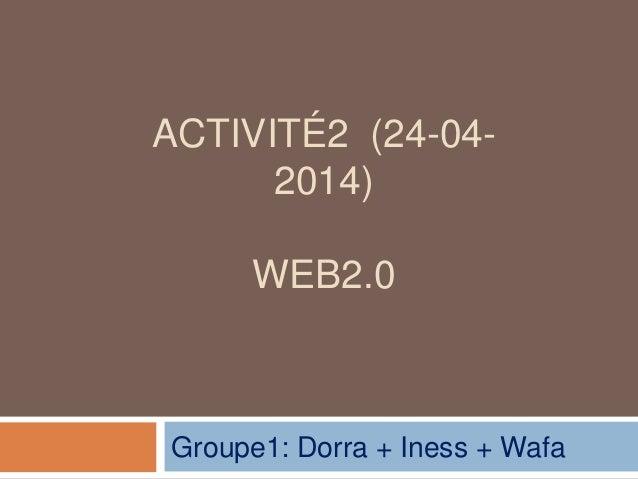 ACTIVITÉ2 (24-04- 2014) WEB2.0 Groupe1: Dorra + Iness + Wafa