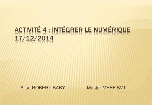 ACTIVITÉ 4 : INTÉGRER LE NUMÉRIQUE 17/12/2014 Alise ROBERT-BABY Master MEEF SVT