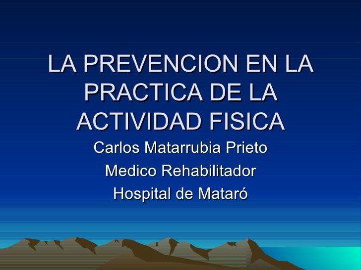LA PREVENCION EN LA PRACTICA DE LA ACTIVIDAD FISICA Carlos Matarrubia Prieto Medico Rehabilitador Hospital de Mataró