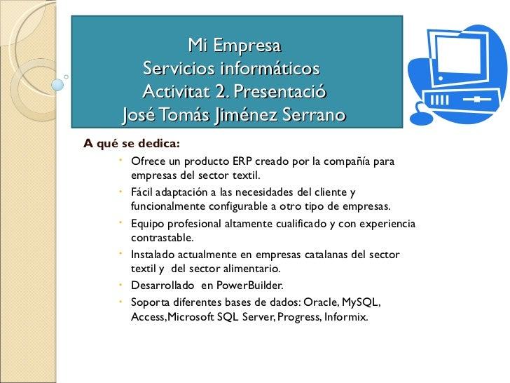 Mi Empresa  Servicios informáticos  Activitat 2. Presentació  José Tomás Jiménez Serrano  <ul><li>A qué se dedica: </li></...