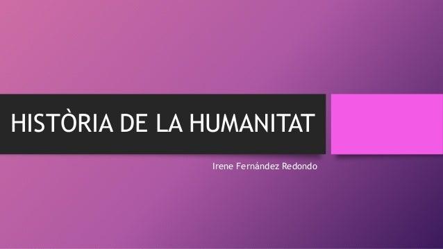 HISTÒRIA DE LA HUMANITAT Irene Fernández Redondo