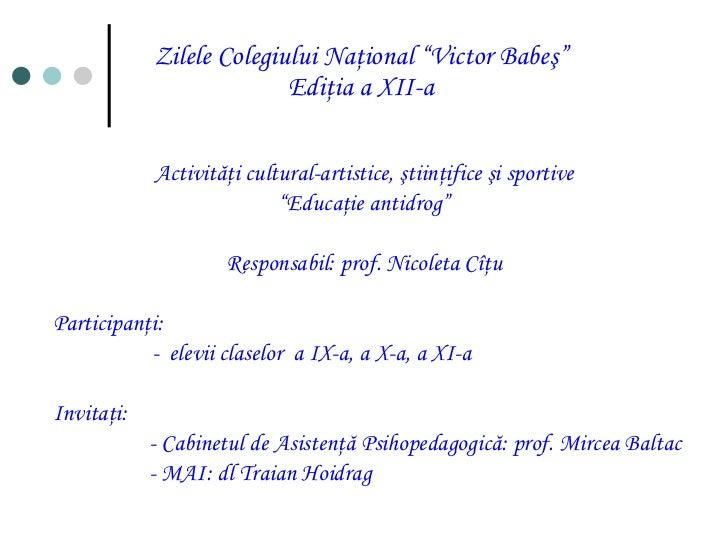 """Zilele Colegiului Naţional """"Victor Babeş"""" Ediţia a XII-a <ul><li>Activităţi cultural-artistice, ştiinţifice şi sportive </..."""