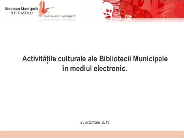 Activitățile culturale ale Bibliotecii Municipale în mediul electronic.  23 octombrie, 2013