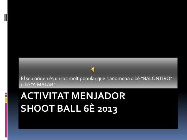 """ACTIVITAT MENJADORSHOOT BALL 6È 2013El seu origen és un joc molt popular que s'anomena o bé """"BALONTIRO""""o bé """"A MATAR""""."""