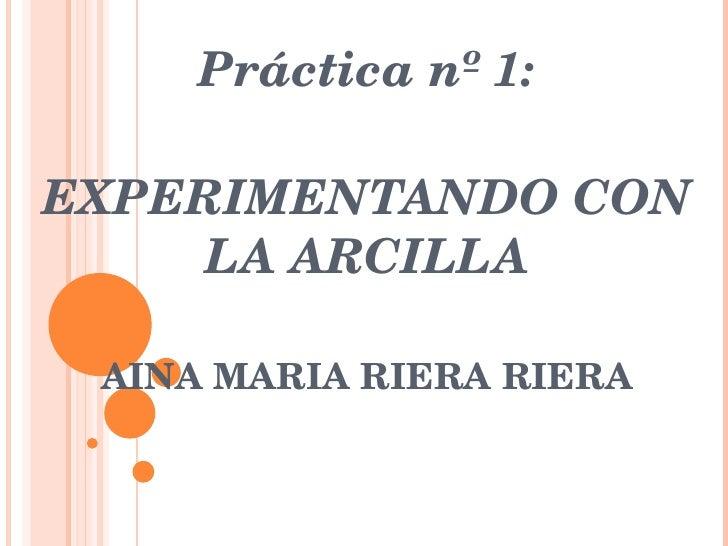 Práctica nº 1: EXPERIMENTANDO CON LA ARCILLA AINA MARIA RIERA RIERA