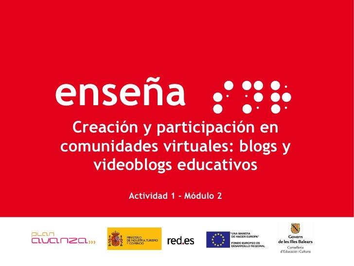 Creación y participación en comunidades virtuales: blogs y videoblogs educativos Actividad 1 - Módulo 2 enseña