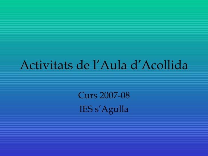 Activitats de l'Aula d'Acollida Curs 2007-08 IES s'Agulla