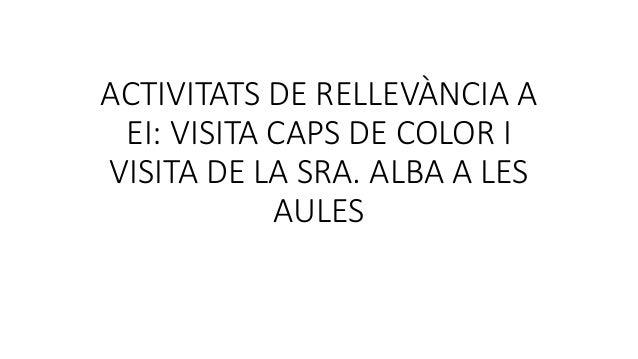 ACTIVITATS DE RELLEV�NCIA A EI: VISITA CAPS DE COLOR I VISITA DE LA SRA. ALBA A LES AULES
