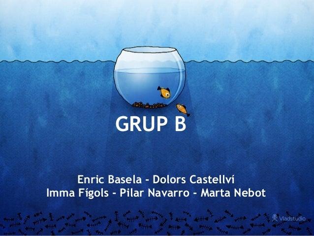 GRUP B Enric Basela - Dolors Castellví Imma Fígols - Pilar Navarro - Marta Nebot