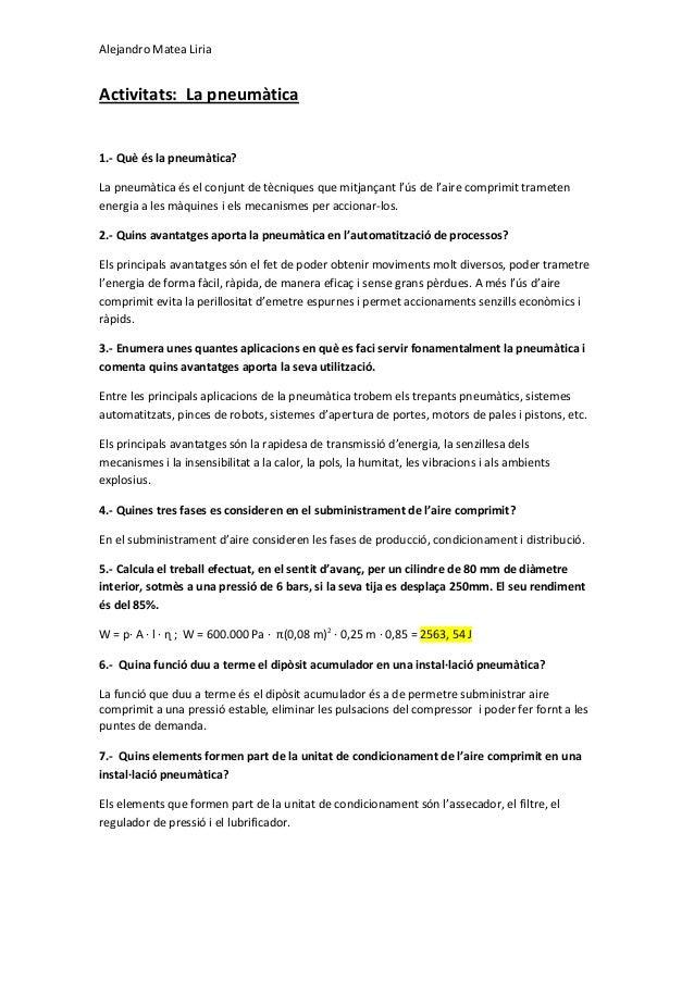 Alejandro Matea Liria Activitats: La pneumàtica 1.- Què és la pneumàtica? La pneumàtica és el conjunt de tècniques que mit...