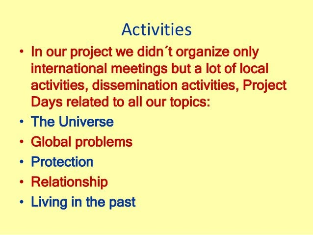 Activities • In our project we didn´t organize only international meetings but a lot of local activities, dissemination ac...