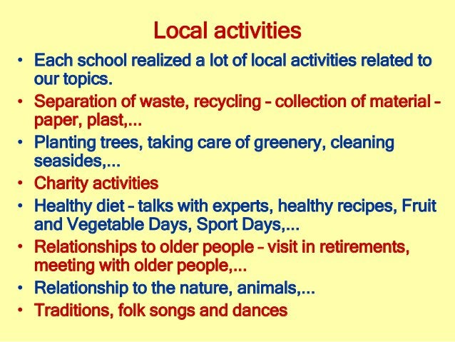 Local activities • Each school realized a lot of local activities related to our topics. • Separation of waste, recycling ...