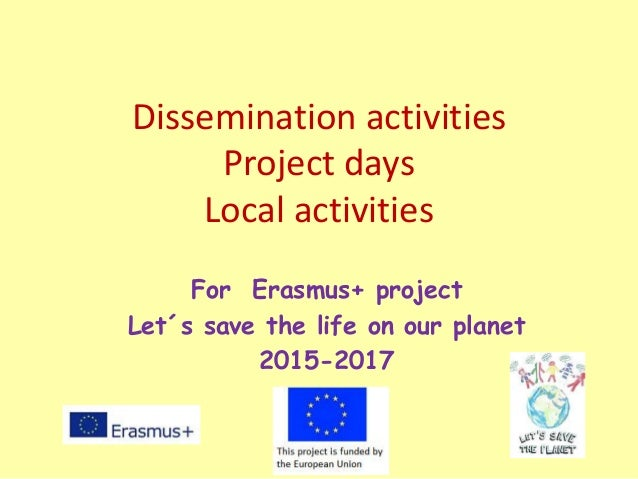 Dissemination activities Project days Local activities For Erasmus+ project Let´s save the life on our planet 2015-2017