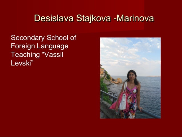 "Desislava Stajkova -MarinovaSecondary School ofForeign LanguageTeaching ""VassilLevski"""