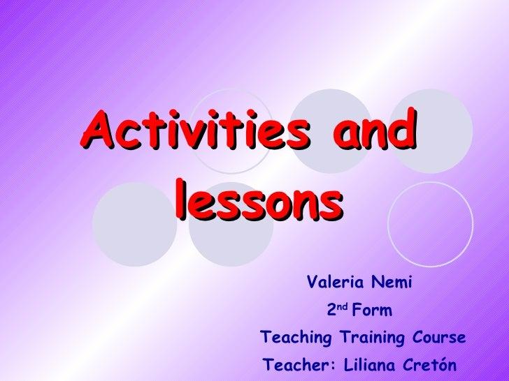 Activities and  lessons Valeria Nemi 2 nd  Form Teaching Training Course Teacher: Liliana Cretón