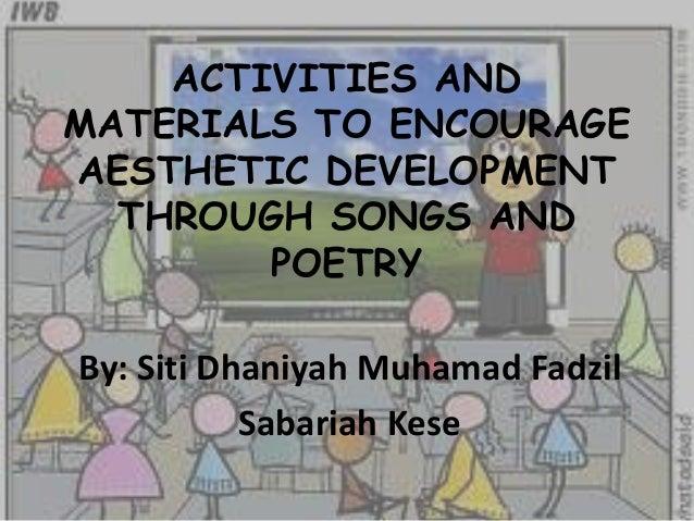 ACTIVITIES ANDMATERIALS TO ENCOURAGEAESTHETIC DEVELOPMENTTHROUGH SONGS ANDPOETRYBy: Siti Dhaniyah Muhamad FadzilSabariah K...