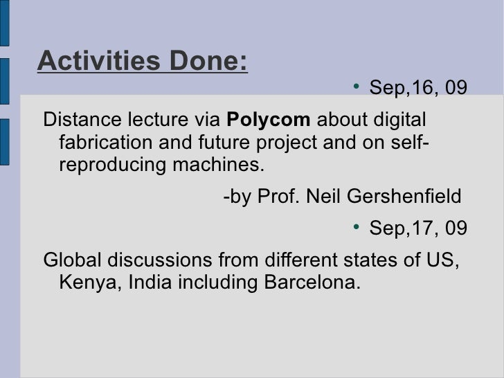 Activities Done: <ul><li>Sep,16, 09 </li></ul><ul><li>Distance lecture via  Polycom  about digital fabrication and future ...