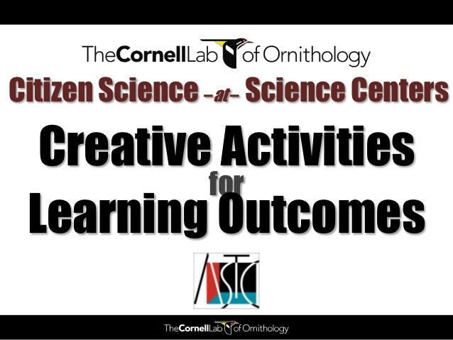 Citizen Science –at – Science Centers  Creative Activities          for Learning Outcomes