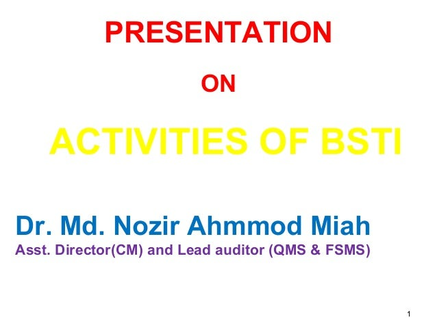 11 PRESENTATION ON ACTIVITIES OF BSTI Dr. Md. Nozir Ahmmod Miah Asst. Director(CM) and Lead auditor (QMS & FSMS)
